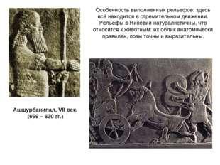 Ашшурбанипал. VII век. (669 – 630 гг.) Особенность выполненных рельефов: здес