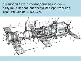19 апреля 1971 с космодрома Байконур — запущена первая пилотируемая орбитальн