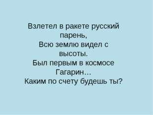 Взлетел в ракете русский парень, Всю землю видел с высоты. Был первым в космо