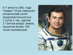 6-7 августа 1961 года Герман Титов совершил космический полёт продолжительнос