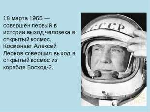 18 марта 1965 — совершён первый в истории выход человека в открытый космос. К