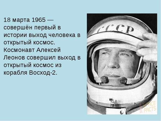 18 марта 1965 — совершён первый в истории выход человека в открытый космос. К...