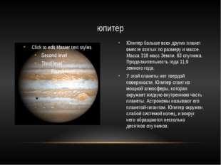 Юпитер больше всех других планет вместе взятых по размеру и массе. Масса 318
