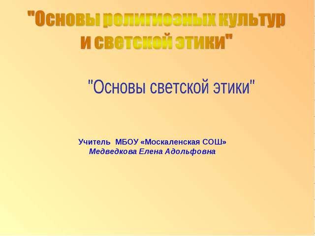 Учитель МБОУ «Москаленская СОШ» Медведкова Елена Адольфовна