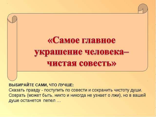 ВЫБИРАЙТЕ САМИ, ЧТО ЛУЧШЕ: Сказать правду - поступить по совести и сохранить...