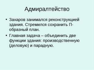 Адмиралтейство Захаров занимался реконструкцией здания. Стремился сохранить П