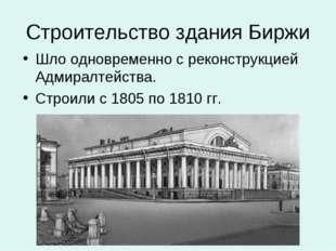 Строительство здания Биржи Шло одновременно с реконструкцией Адмиралтейства.