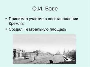 О.И. Бове Принимал участие в восстановлении Кремля; Создал Театральную площадь