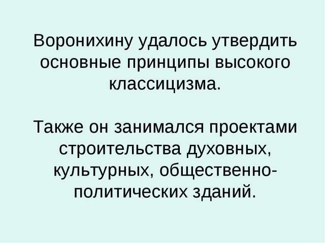 Воронихину удалось утвердить основные принципы высокого классицизма. Также он...