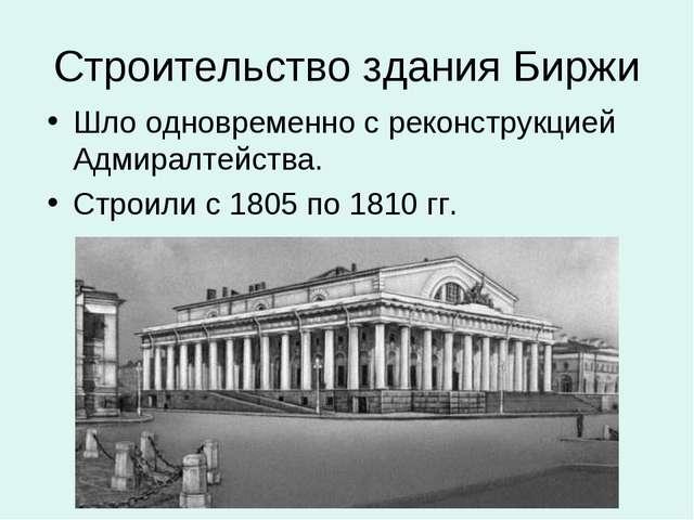 Строительство здания Биржи Шло одновременно с реконструкцией Адмиралтейства....