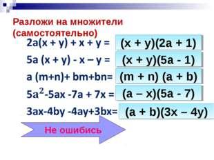Разложи на множители (самостоятельно) (x + y)(2a + 1) (x + y)(5a - 1) (m + n)