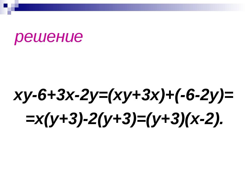 решение xy-6+3x-2y=(xy+3x)+(-6-2y)= =x(y+3)-2(y+3)=(y+3)(x-2).