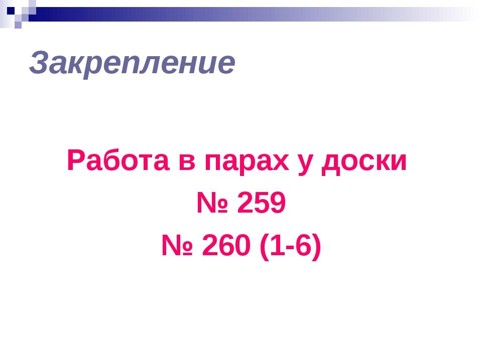 Закрепление Работа в парах у доски № 259 № 260 (1-6)