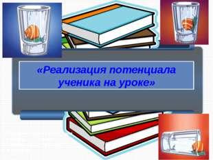 «Реализация потенциала ученика на уроке» Чернецкая Ирина Георгиевна методист