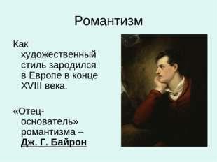 Романтизм Как художественный стиль зародился в Европе в конце XVIII века. «От
