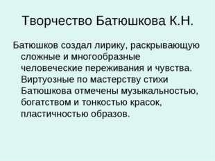 Творчество Батюшкова К.Н. Батюшков создал лирику, раскрывающую сложные и мног