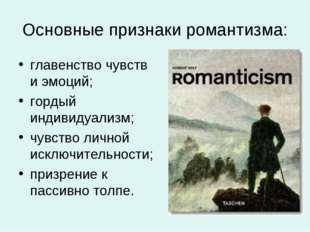 Основные признаки романтизма: главенство чувств и эмоций; гордый индивидуализ