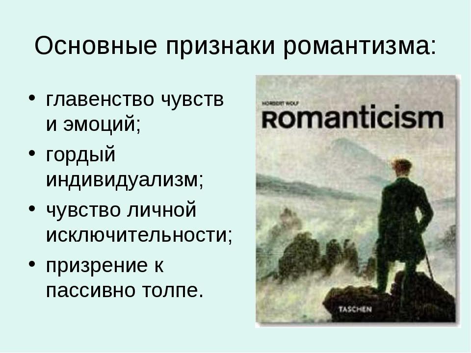Основные признаки романтизма: главенство чувств и эмоций; гордый индивидуализ...
