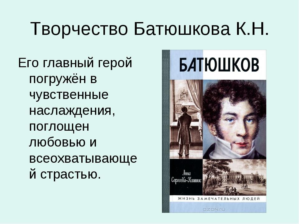 Творчество Батюшкова К.Н. Его главный герой погружён в чувственные наслаждени...