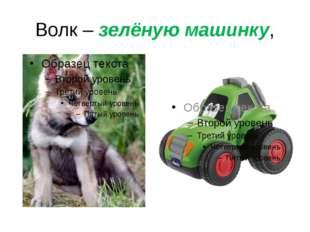 Волк – зелёную машинку,