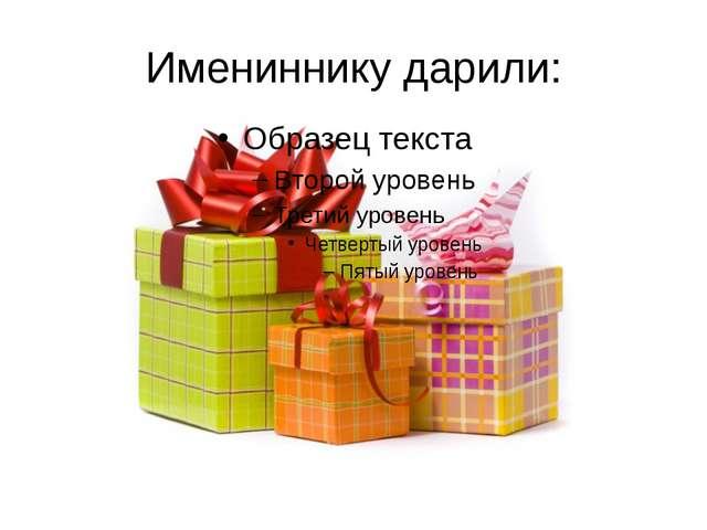 Имениннику дарили: