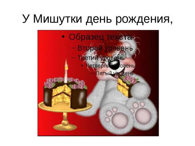 У Мишутки день рождения,