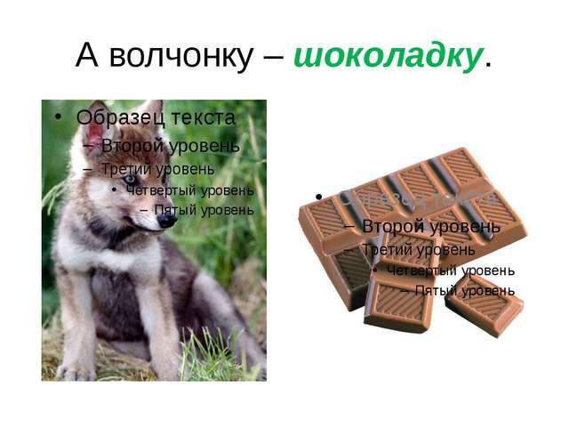 А волчонку – шоколадку.