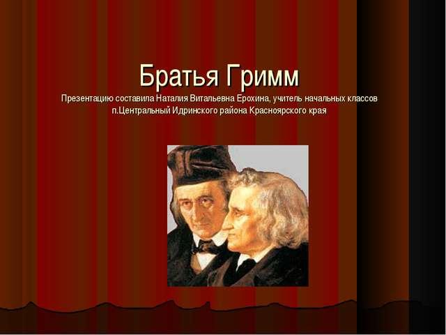 Братья Гримм Презентацию составила Наталия Витальевна Ерохина, учитель началь...