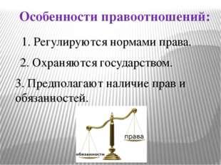 Особенности правоотношений: 1. Регулируются нормами права. 2. Охраняются госу