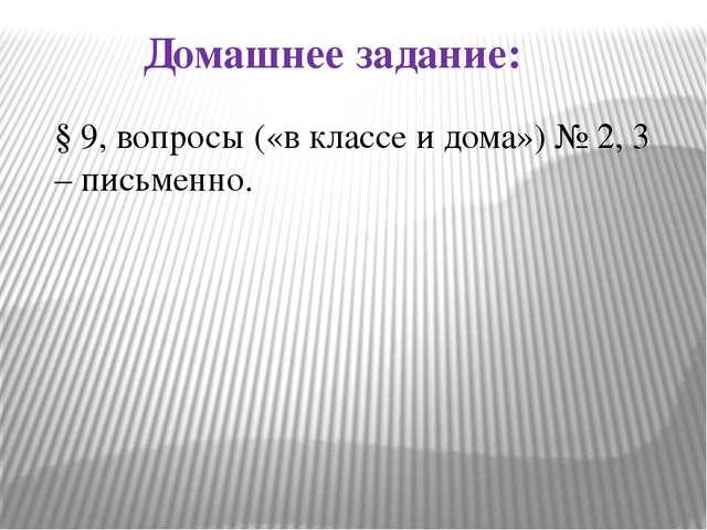 Домашнее задание: § 9, вопросы («в классе и дома») № 2, 3 – письменно.