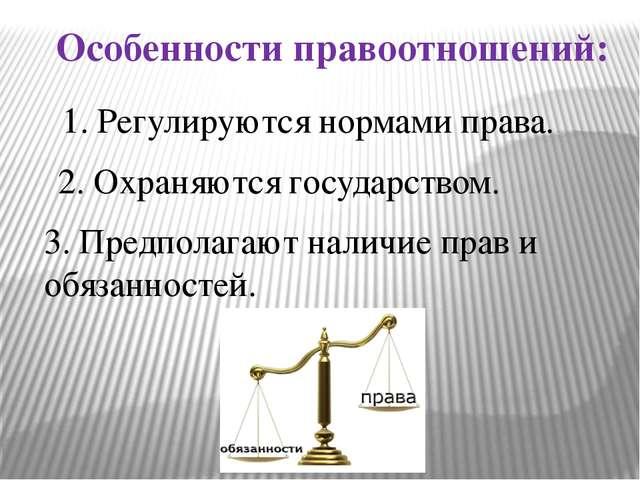Особенности правоотношений: 1. Регулируются нормами права. 2. Охраняются госу...
