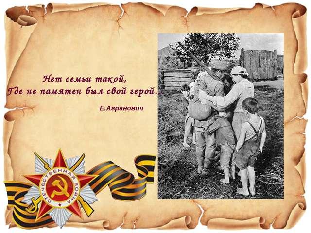 Нет семьи такой, Где не памятен был свой герой… Е.Агранович