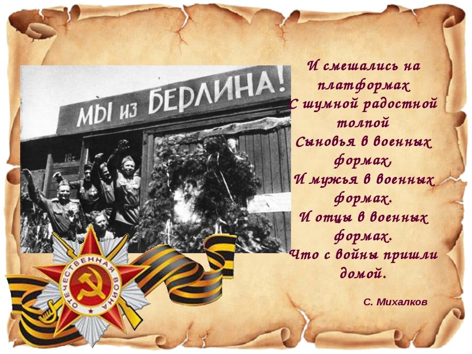 И смешались на платформах С шумной радостной толпой Сыновья в военных формах,...