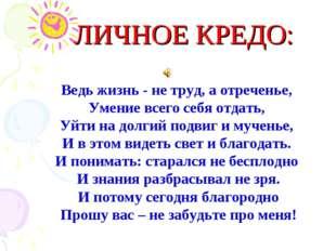ЛИЧНОЕ КРЕДО: Ведь жизнь - не труд, а отреченье, Умение всего себя отдать, Уй