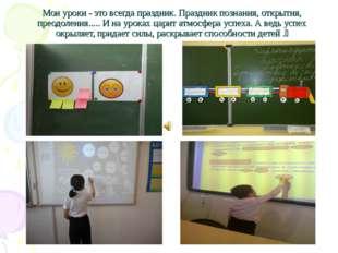 Мои уроки - это всегда праздник. Праздник познания, открытия, преодоления....