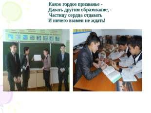 Какое гордое призванье - Давать другим образование, - Частицу сердца отдавать