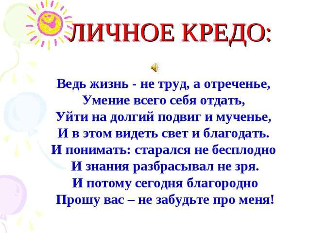 ЛИЧНОЕ КРЕДО: Ведь жизнь - не труд, а отреченье, Умение всего себя отдать, Уй...