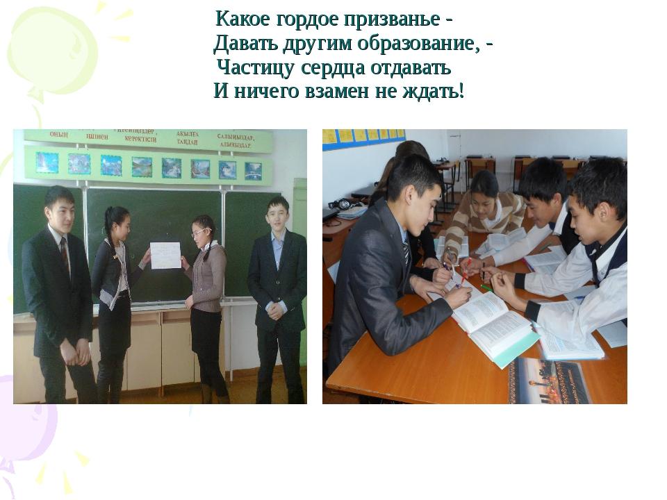 Какое гордое призванье - Давать другим образование, - Частицу сердца отдавать...