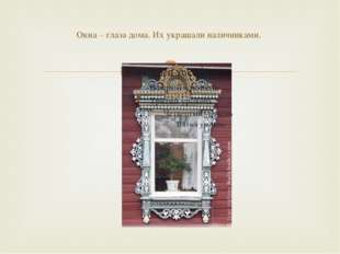 Окна – глаза дома. Их украшали наличниками. 