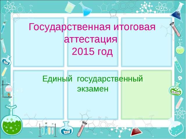 Государственная итоговая аттестация 2015 год Единый государственный экзамен
