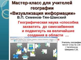 Мастер-класс для учителей географии «Визуализация информации» В.П. Семенов-Т