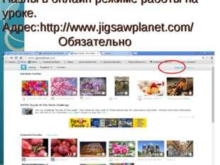 Пазлы в онлайн режиме работы на уроке. Адрес:http://www.jigsawplanet.com/ Обя