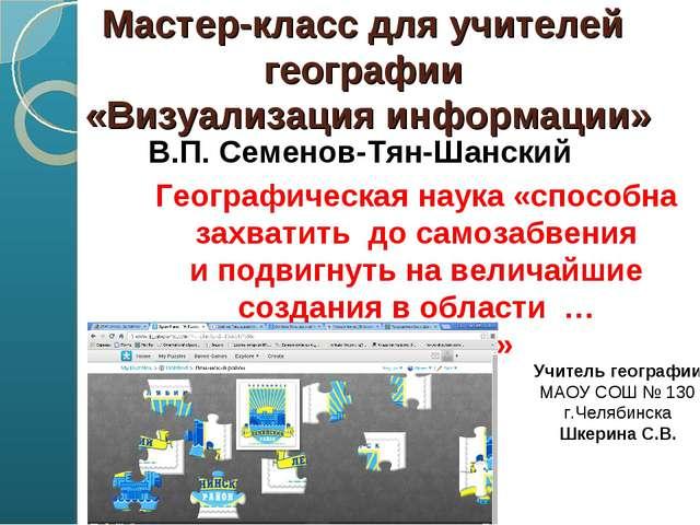 Мастер-класс для учителей географии «Визуализация информации» В.П. Семенов-Т...