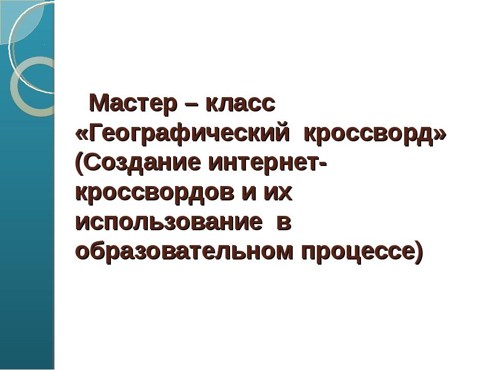 Мастер – класс «Географический кроссворд» (Создание интернет-кроссвордов и...