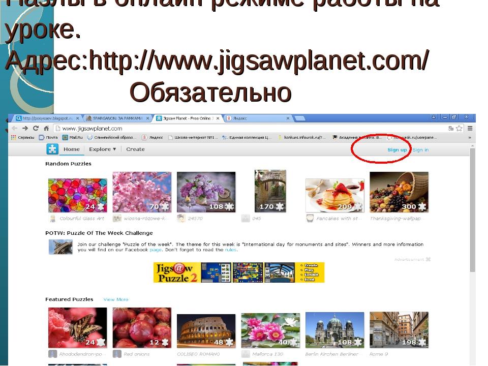 Пазлы в онлайн режиме работы на уроке. Адрес:http://www.jigsawplanet.com/ Обя...