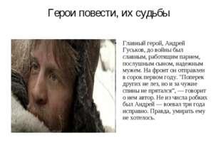 Герои повести, их судьбы Главный герой, Андрей Гуськов, до войны был славным,