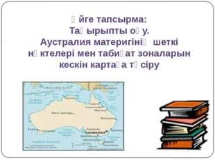 Үйге тапсырма: Тақырыпты оқу. Аустралия материгінің шеткі нүктелері мен таби