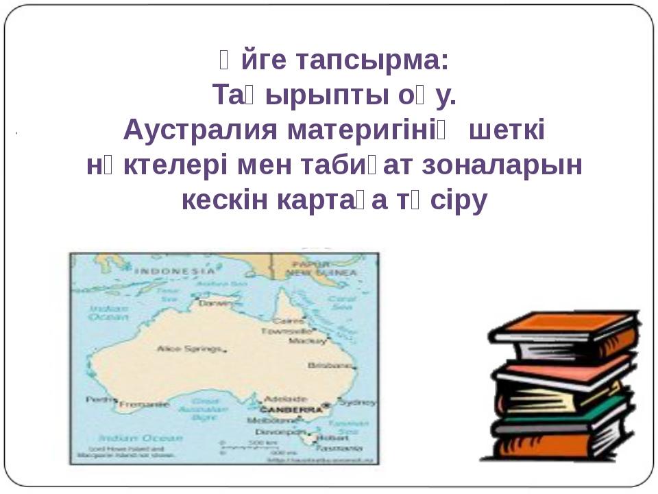 Үйге тапсырма: Тақырыпты оқу. Аустралия материгінің шеткі нүктелері мен таби...