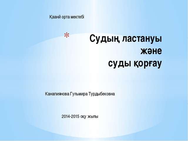 Судың ластануы және суды қорғау Қаанй орта мектебі Канапиянова Гульмира Турды...