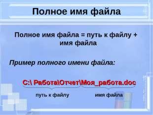 Полное имя файла Полное имя файла = путь к файлу + имя файла Пример полного и